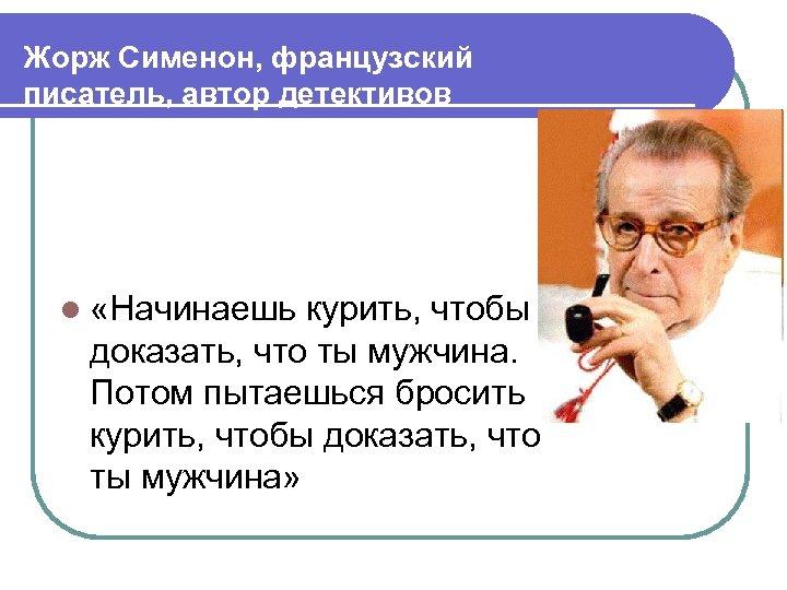 Жорж Сименон, французский писатель, автор детективов l «Начинаешь курить, чтобы доказать, что ты мужчина.