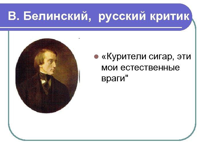 В. Белинский, русский критик l «Курители сигар, эти мои естественные враги