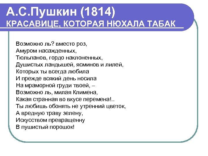 А. С. Пушкин (1814) КРАСАВИЦЕ, КОТОРАЯ НЮХАЛА ТАБАК Возможно ль? вместо роз, Амуром насажденных,