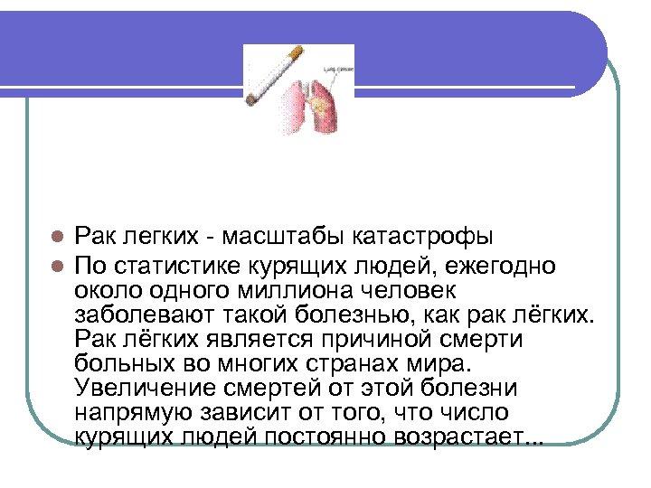 l l Рак легких - масштабы катастрофы По статистике курящих людей, ежегодно около одного