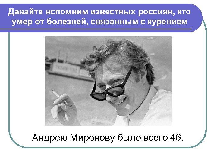 Давайте вспомним известных россиян, кто умер от болезней, связанным с курением Андрею Миронову было