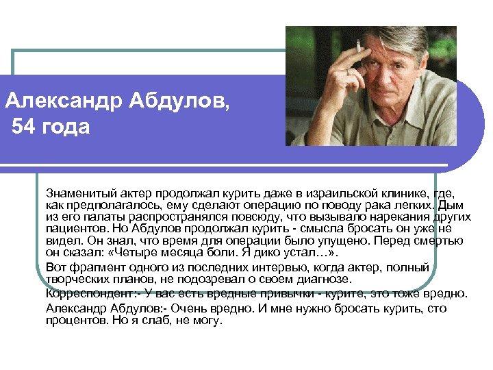 Александр Абдулов, 54 года Знаменитый актер продолжал курить даже в израильской клинике, где, как