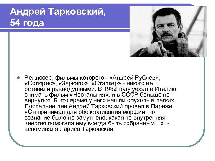 Андрей Тарковский, 54 года l Режиссер, фильмы которого - «Андрей Рублев» , «Солярис» ,