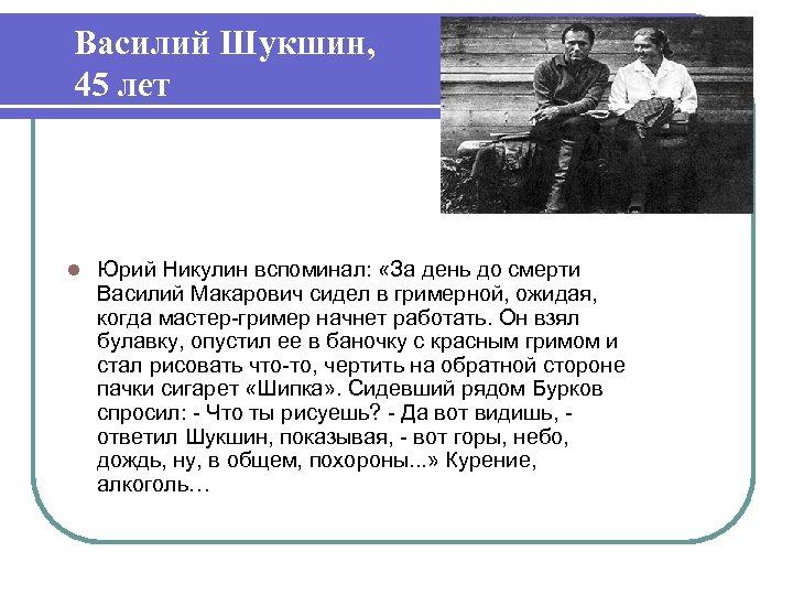 Василий Шукшин, 45 лет l Юрий Никулин вспоминал: «За день до смерти Василий Макарович