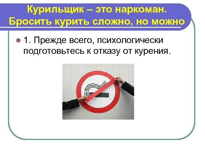 Курильщик – это наркоман. Бросить курить сложно, но можно l 1. Прежде всего, психологически