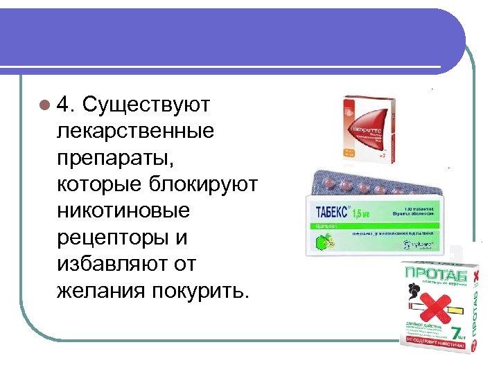 l 4. Существуют лекарственные препараты, которые блокируют никотиновые рецепторы и избавляют от желания покурить.