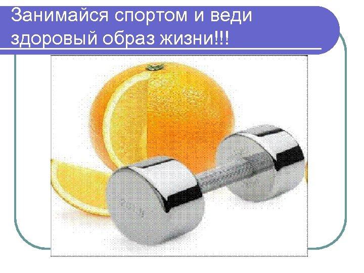 Занимайся спортом и веди здоровый образ жизни!!!