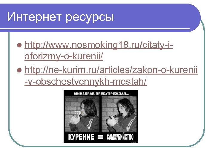 Интернет ресурсы l http: //www. nosmoking 18. ru/citaty-i- aforizmy-o-kurenii/ l http: //ne-kurim. ru/articles/zakon-o-kurenii -v-obschestvennykh-mestah/