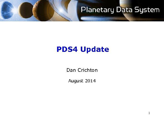 PDS 4 Update Dan Crichton August 2014 1