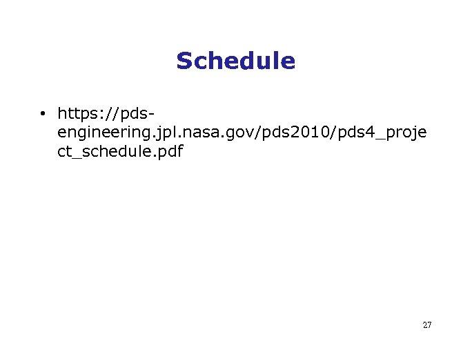 Schedule • https: //pdsengineering. jpl. nasa. gov/pds 2010/pds 4_proje ct_schedule. pdf 27