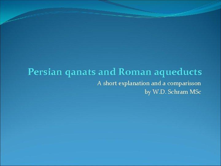 Persian qanats and Roman aqueducts A short explanation and a comparisson by W. D.