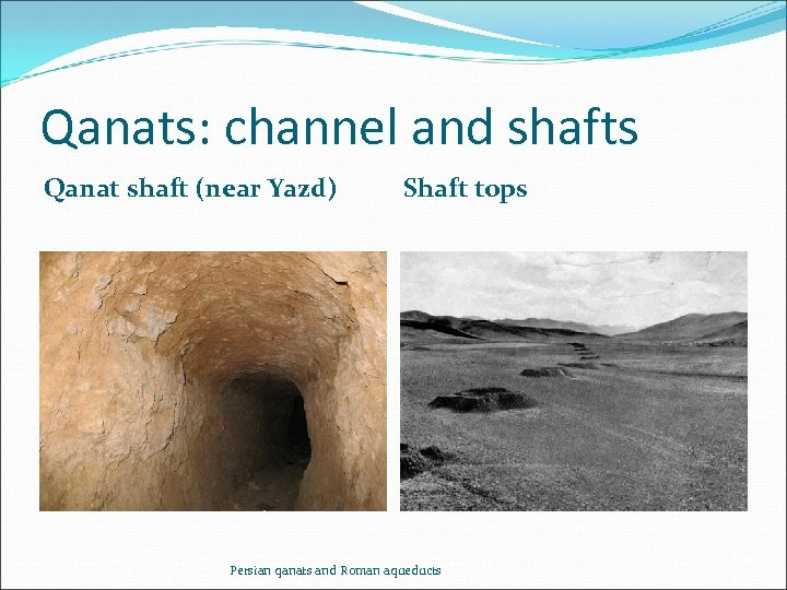 Qanats: channel and shafts Qanat shaft (near Yazd) Shaft tops Persian qanats and Roman