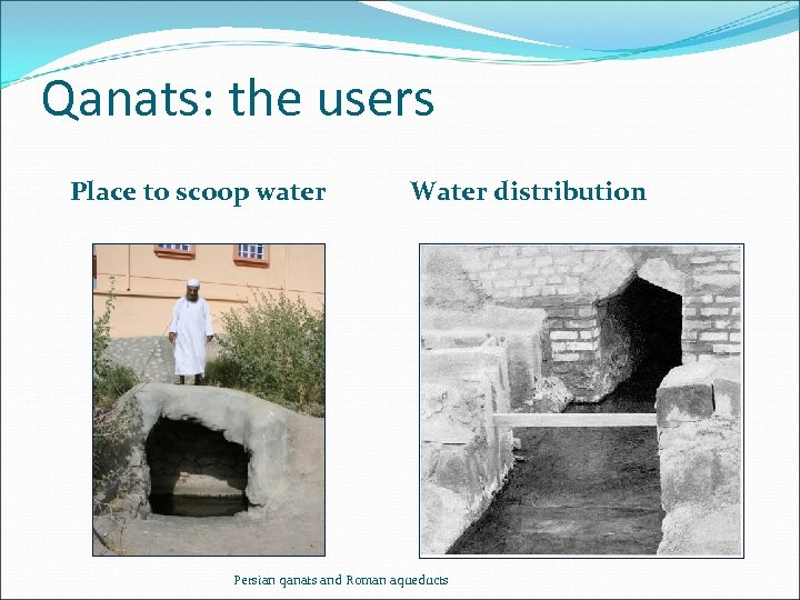 Qanats: the users Place to scoop water Water distribution Persian qanats and Roman aqueducts