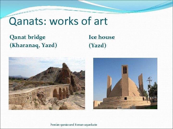 Qanats: works of art Qanat bridge (Kharanaq, Yazd) Ice house (Yazd) Persian qanats and