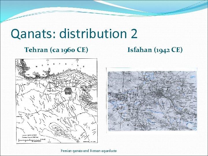 Qanats: distribution 2 Tehran (ca 1960 CE) Persian qanats and Roman aqueducts Isfahan (1942