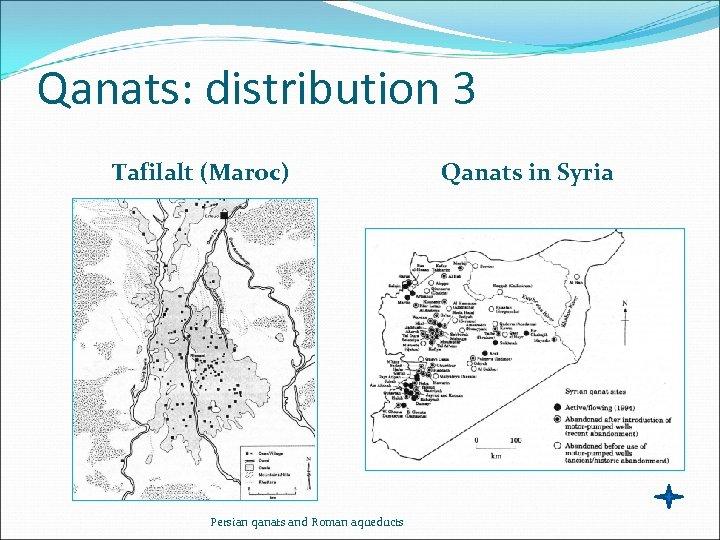 Qanats: distribution 3 Tafilalt (Maroc) Persian qanats and Roman aqueducts Qanats in Syria