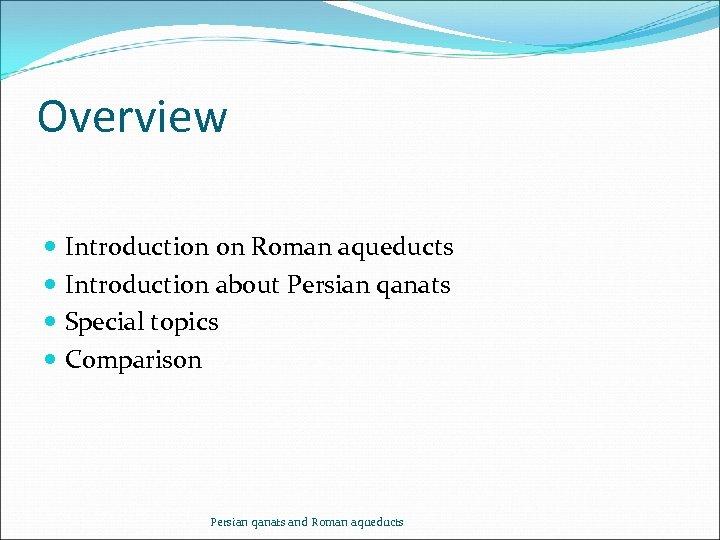 Overview Introduction on Roman aqueducts Introduction about Persian qanats Special topics Comparison Persian qanats