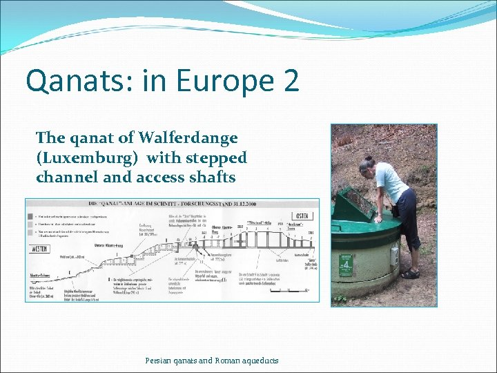 Qanats: in Europe 2 The qanat of Walferdange (Luxemburg) with stepped channel and access