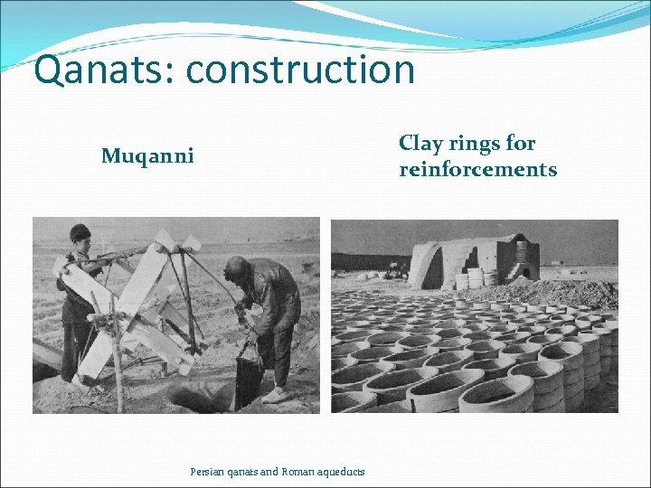 Qanats: construction Muqanni Persian qanats and Roman aqueducts Clay rings for reinforcements