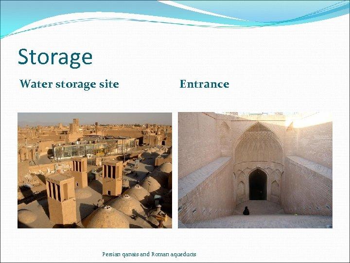Storage Water storage site Entrance Persian qanats and Roman aqueducts