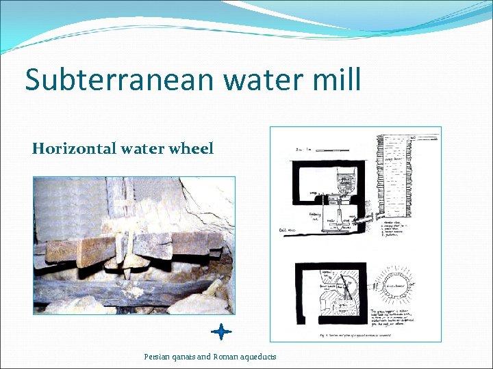 Subterranean water mill Horizontal water wheel Persian qanats and Roman aqueducts