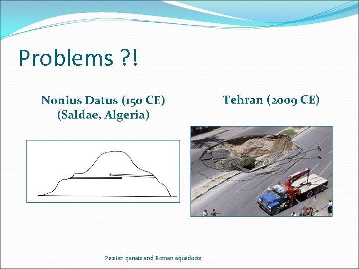 Problems ? ! Nonius Datus (150 CE) (Saldae, Algeria) Persian qanats and Roman aqueducts