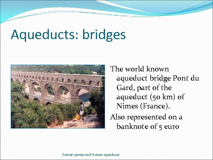 Aqueducts: bridges The world known aqueduct bridge Pont du Gard, part of the aqueduct