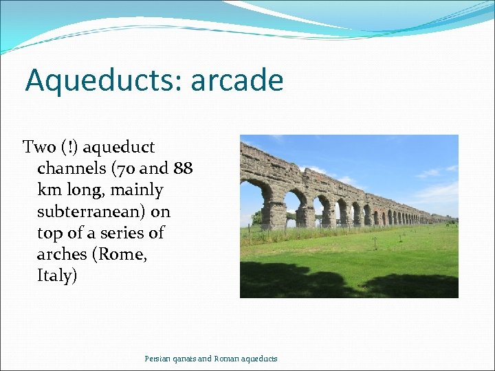 Aqueducts: arcade Two (!) aqueduct channels (70 and 88 km long, mainly subterranean) on