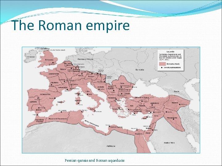 The Roman empire Persian qanats and Roman aqueducts