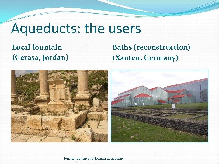 Aqueducts: the users Local fountain (Gerasa, Jordan) Baths (reconstruction) (Xanten, Germany) Persian qanats and