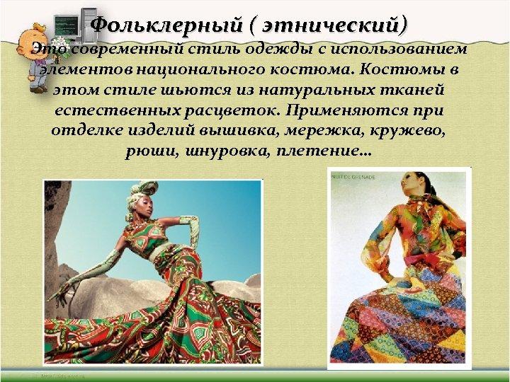 Фольклерный ( этнический) Это современный стиль одежды с использованием элементов национального костюма. Костюмы в