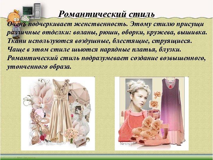 Романтический стиль Очень подчеркивает женственность. Этому стилю присущи различные отделки: воланы, рюши, оборки, кружева,
