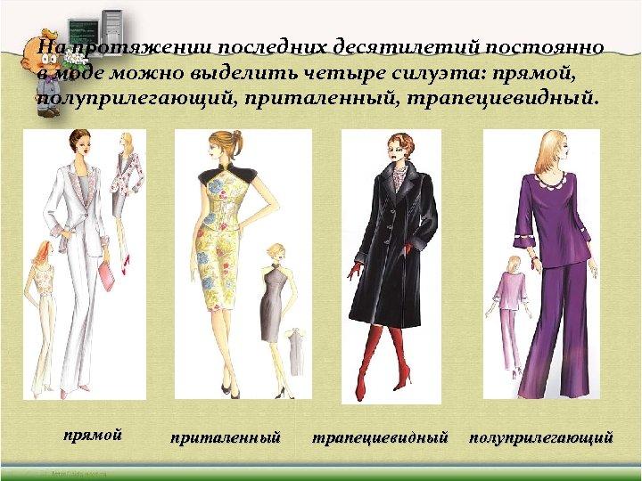 На протяжении последних десятилетий постоянно в моде можно выделить четыре силуэта: прямой, полуприлегающий, приталенный,