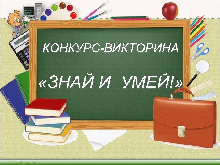 КОНКУРС-ВИКТОРИНА «ЗНАЙ И УМЕЙ!»