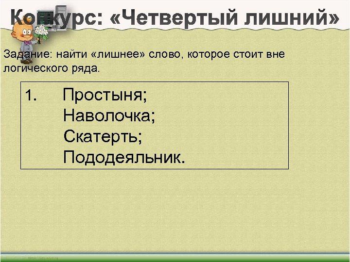 Задание: найти «лишнее» слово, которое стоит вне логического ряда. 1. Простыня; Наволочка; Скатерть; Пододеяльник.