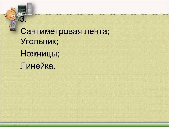 3. Сантиметровая лента; Угольник; Ножницы; Линейка.