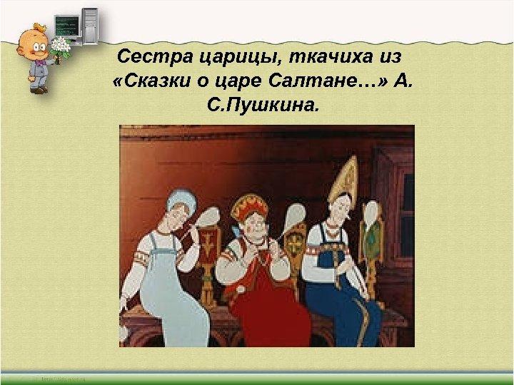 Сестра царицы, ткачиха из «Сказки о царе Салтане…» А. С. Пушкина.