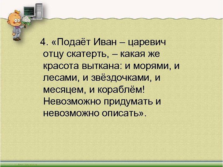 4. «Подаёт Иван – царевич отцу скатерть, – какая же красота выткана: и
