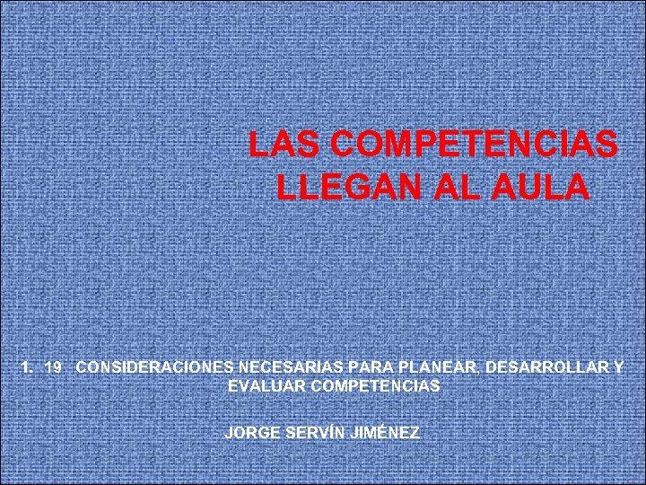 LAS COMPETENCIAS LLEGAN AL AULA 1. 19 CONSIDERACIONES NECESARIAS PARA PLANEAR, DESARROLLAR Y EVALUAR