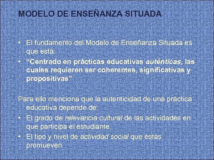 MODELO DE ENSEÑANZA SITUADA • El fundamento del Modelo de Enseñanza Situada es que