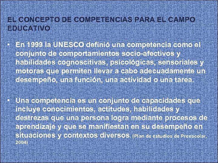 EL CONCEPTO DE COMPETENCIAS PARA EL CAMPO EDUCATIVO • En 1999 la UNESCO definió