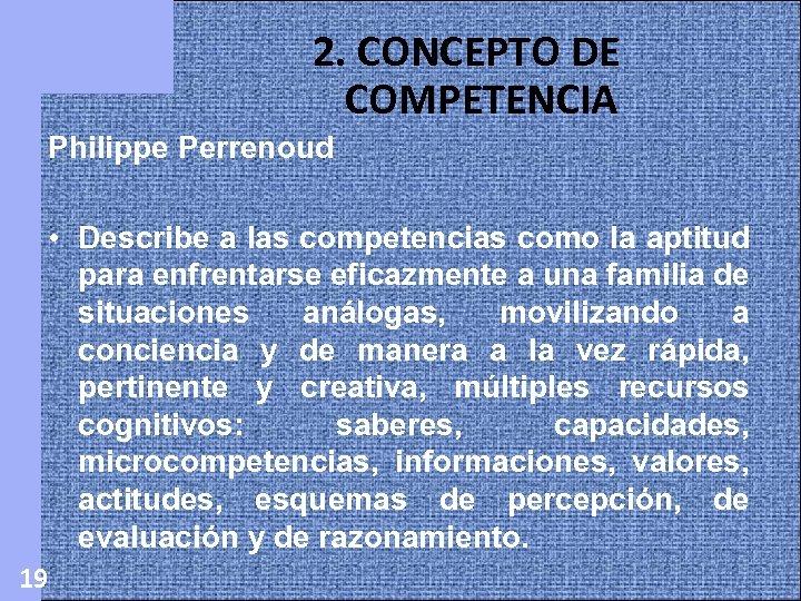 2. CONCEPTO DE COMPETENCIA Philippe Perrenoud • Describe a las competencias como la aptitud