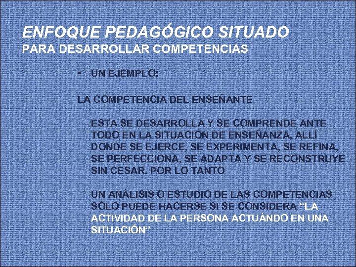 ENFOQUE PEDAGÓGICO SITUADO PARA DESARROLLAR COMPETENCIAS • UN EJEMPLO: LA COMPETENCIA DEL ENSEÑANTE ESTA