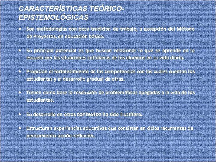 CARACTERÍSTICAS TEÓRICOEPISTEMOLÓGICAS • Son metodologías con poca tradición de trabajo, a excepción del Método