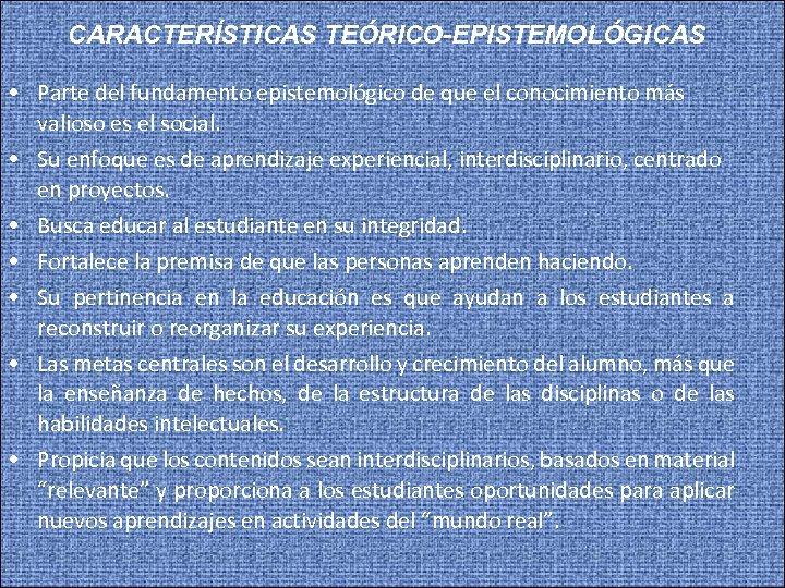 CARACTERÍSTICAS TEÓRICO-EPISTEMOLÓGICAS • Parte del fundamento epistemológico de que el conocimiento más valioso es