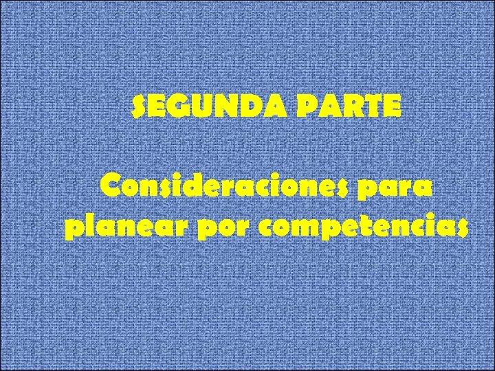 SEGUNDA PARTE Consideraciones para planear por competencias