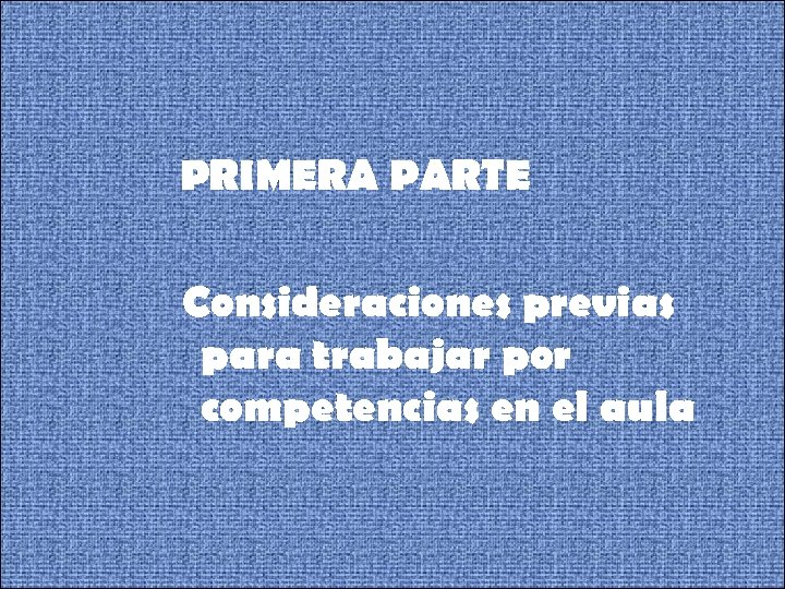 PRIMERA PARTE Consideraciones previas para trabajar por competencias en el aula