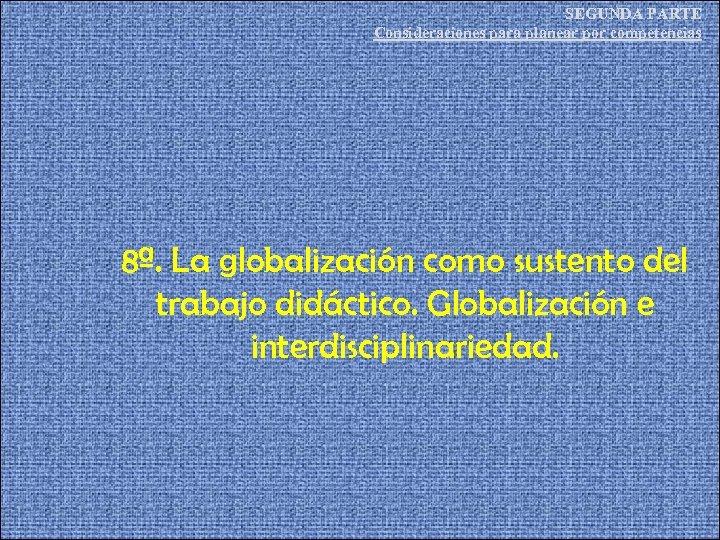 SEGUNDA PARTE Consideraciones para planear por competencias 8ª. La globalización como sustento del trabajo