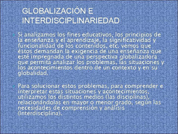 GLOBALIZACIÓN E INTERDISCIPLINARIEDAD Si analizamos los fines educativos, los principios de la enseñanza y