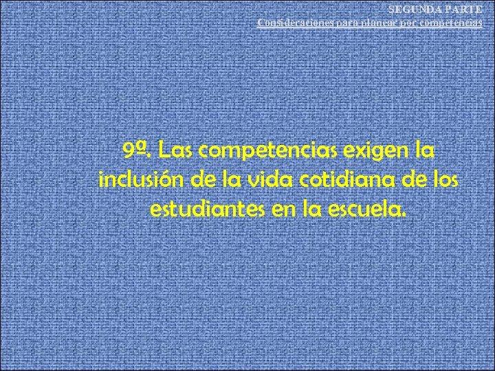 SEGUNDA PARTE Consideraciones para planear por competencias 9ª. Las competencias exigen la inclusión de